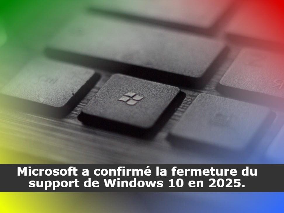 Microsoft a confirmé la fermeture du support de Windows 10 en 2025.