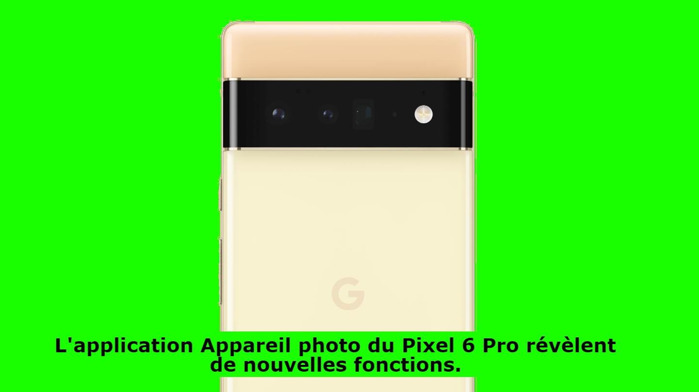 L'application Appareil photo du Pixel 6 Pro révèlent de nouvelles fonctions.