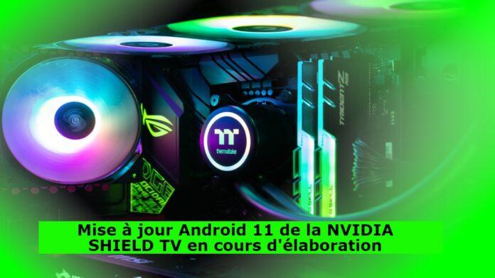 Mise à jour Android 11 de la NVIDIA SHIELD TV en cours d'élaboration